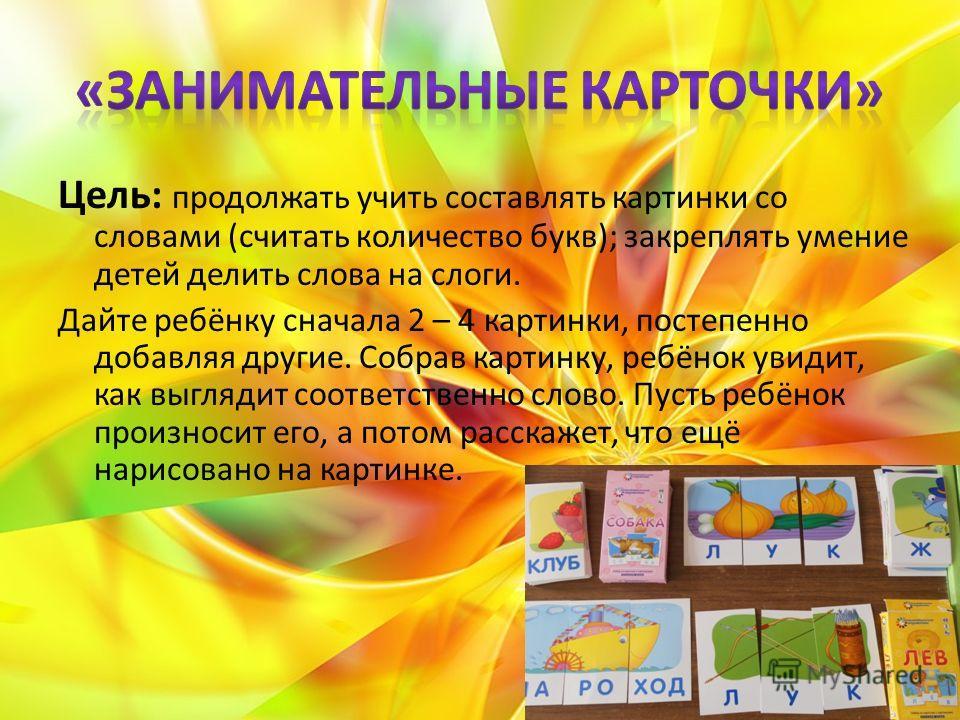 Цель: продолжать учить составлять картинки со словами (считать количество букв); закреплять умение детей делить слова на слоги. Дайте ребёнку сначала 2 – 4 картинки, постепенно добавляя другие. Собрав картинку, ребёнок увидит, как выглядит соответств