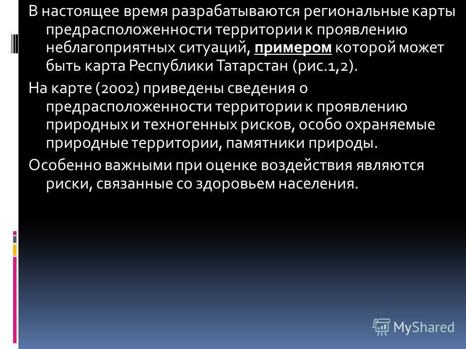 В настоящее время разрабатываются региональные карты предрасположенности территории к проявлению неблагоприятных ситуаций, примером которой может быть карта Республики Татарстан (рис.1,2). На карте (2002) приведены сведения о предрасположенности терр