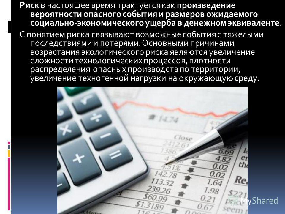 Риск в настоящее время трактуется как произведение вероятности опасного события и размеров ожидаемого социально-экономического ущерба в денежном эквиваленте. С понятием риска связывают возможные события с тяжелыми последствиями и потерями. Основными