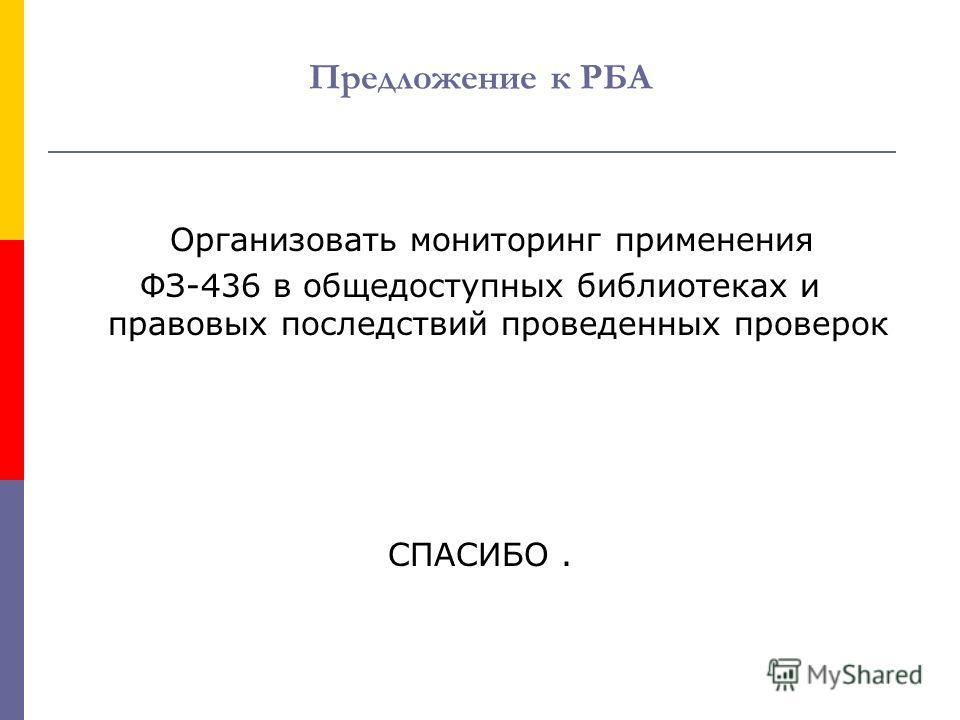 Предложение к РБА Организовать мониторинг применения ФЗ-436 в общедоступных библиотеках и правовых последствий проведенных проверок СПАСИБО.
