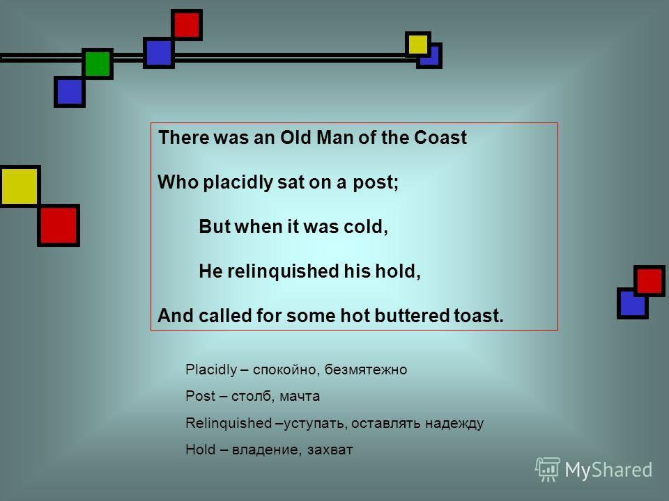 There was an Old Man of the Coast Who placidly sat on a post; But when it was cold, He relinquished his hold, And called for some hot buttered toast. Placidly – спокойно, безмятежно Post – столб, мачта Relinquished –уступать, оставлять надежду Hold –