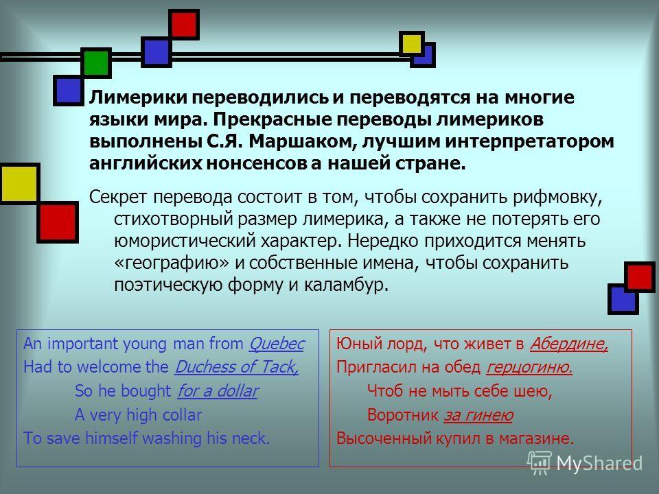 Лимерики переводились и переводятся на многие языки мира. Прекрасные переводы лимериков выполнены С.Я. Маршаком, лучшим интерпретатором английских нонсенсов а нашей стране. Секрет перевода состоит в том, чтобы сохранить рифмовку, стихотворный размер