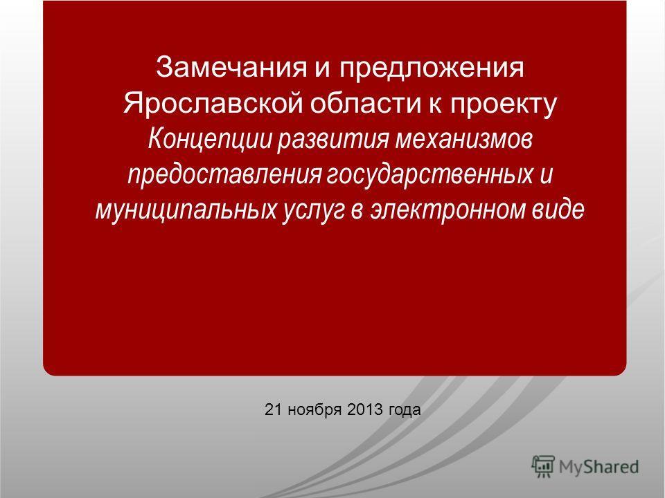 21 ноября 2013 года Замечания и предложения Ярославской области к проекту Концепции развития механизмов предоставления государственных и муниципальных услуг в электронном виде