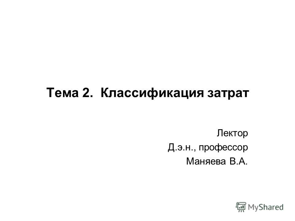 Тема 2. Классификация затрат Лектор Д.э.н., профессор Маняева В.А.