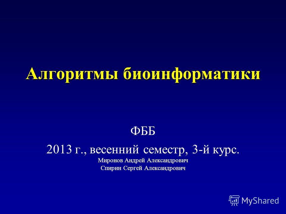 Алгоритмы биоинформатики ФББ 2013 г., весенний семестр, 3-й курс. Миронов Андрей Александрович Спирин Сергей Александрович
