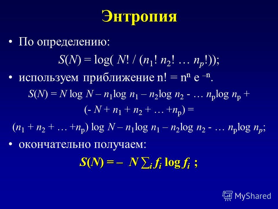 Энтропия По определению: S(N) = log( N! / (n 1 ! n 2 ! … n p !)); используем приближение n! = n n e – n. S(N) = N log N – n 1 log n 1 – n 2 log n 2 - … n p log n p + (- N + n 1 + n 2 + … +n p ) = (n 1 + n 2 + … +n p ) log N – n 1 log n 1 – n 2 log n