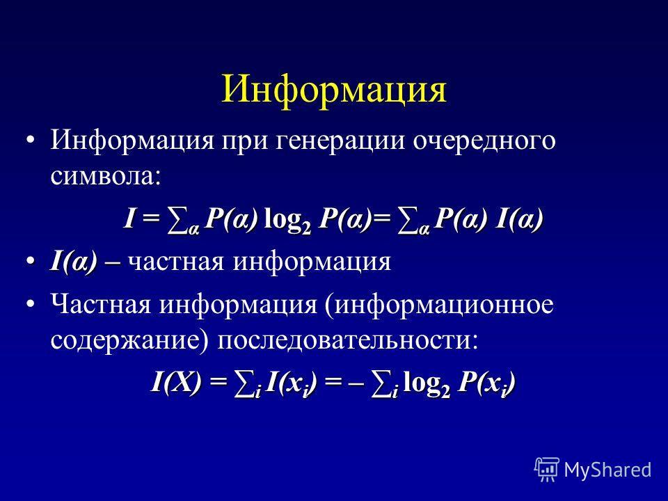 Информация Информация при генерации очередного символа: I = α P(α) log 2 P(α)= α P(α) I(α) I(α) –I(α) – частная информация Частная информация (информационное содержание) последовательности: I(X) = i I(x i ) = – i log 2 P(x i )
