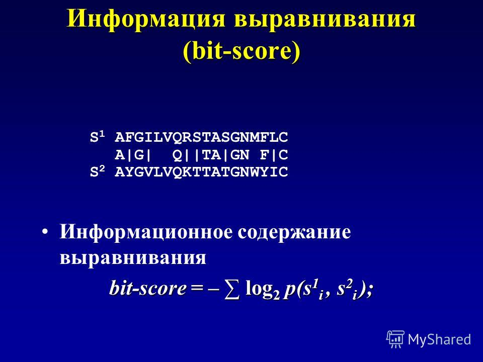 Информация выравнивания (bit-score) S 1 AFGILVQRSTASGNMFLC A|G| Q||TA|GN F|C S 2 AYGVLVQKTTATGNWYIC Информационное содержание выравнивания bit-score = – log 2 p(s 1 i, s 2 i );
