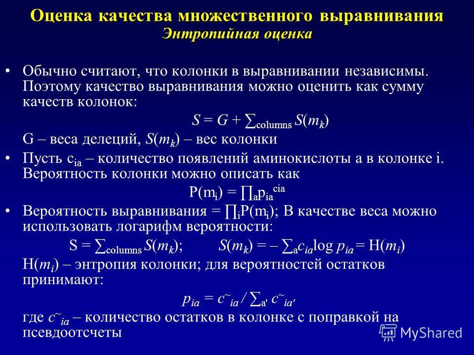 Оценка качества множественного выравнивания Энтропийная оценка Обычно считают, что колонки в выравнивании независимы. Поэтому качество выравнивания можно оценить как сумму качеств колонок: S = G + columns S(m k ) G – веса делеций, S(m k ) – вес колон