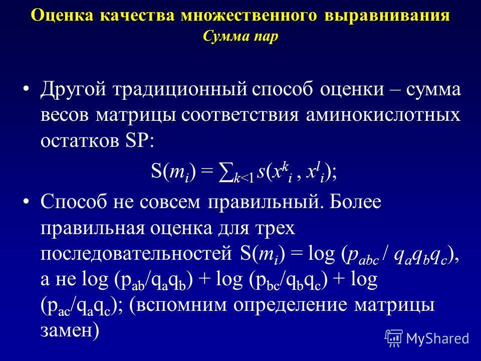 Оценка качества множественного выравнивания Сумма пар Другой традиционный способ оценки – сумма весов матрицы соответствия аминокислотных остатков SP: S(m i ) = k