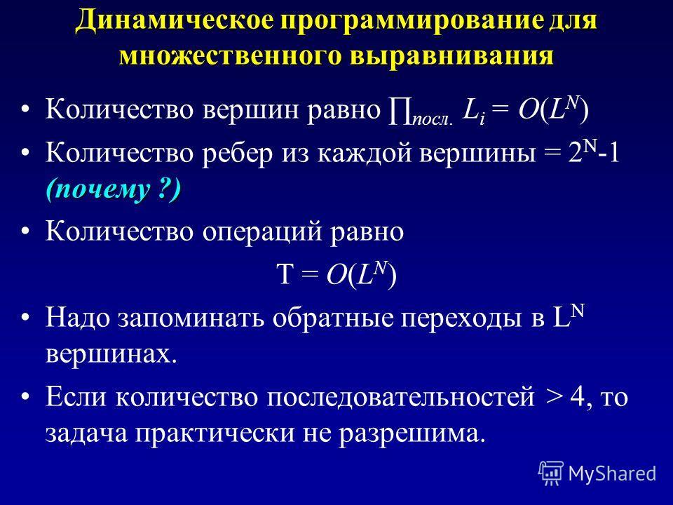 Динамическое программирование для множественного выравнивания Количество вершин равно посл. L i = O(L N ) (почему ?)Количество ребер из каждой вершины = 2 N -1 (почему ?) Количество операций равно T = O(L N ) Надо запоминать обратные переходы в L N в