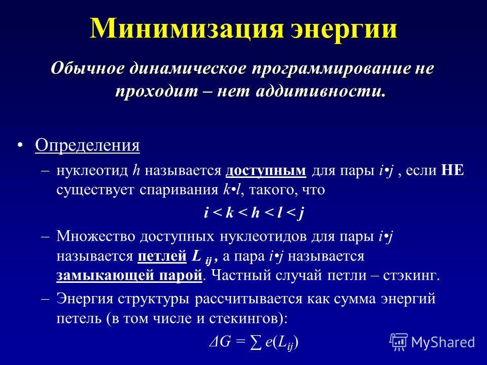 Минимизация энергии Обычное динамическое программирование не проходит – нет аддитивности. Определения –нуклеотид h называется доступным для пары ij, если НЕ существует спаривания kl, такого, что i < k < h < l < j –Множество доступных нуклеотидов для