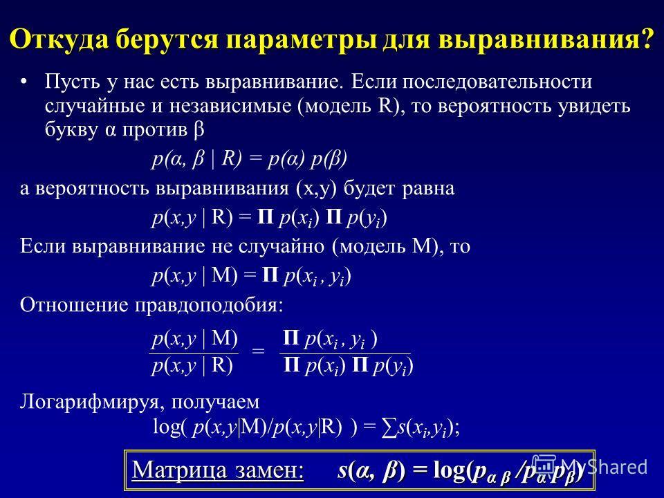 Откуда берутся параметры для выравнивания? Пусть у нас есть выравнивание. Если последовательности случайные и независимые (модель R), то вероятность увидеть букву α против β p(α, β | R) = p(α) p(β) а вероятность выравнивания (x,y) будет равна p(x,y |