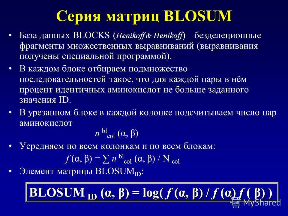 Серия матриц BLOSUM База данных BLOCKS ( Henikoff & Henikoff ) – безделеционные фрагменты множественных выравниваний (выравнивания получены специальной программой). В каждом блоке отбираем подмножество последовательностей такое, что для каждой пары в
