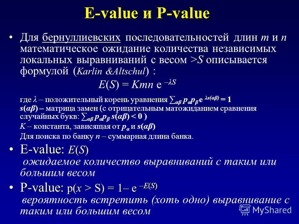 E-value и P-value Для бернуллиевских последовательностей длин m и n математическое ожидание количества независимых локальных выравниваний с весом >S описывается формулой ( Karlin &Altschul ) : E(S) = Kmn e –λS где λ – положительный корень уравнения α