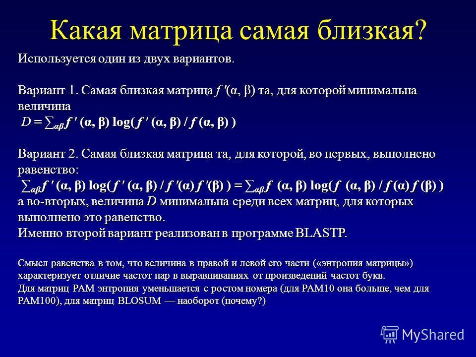 Какая матрица самая близкая? Используется один из двух вариантов. Вариант 1. Самая близкая матрица f '(α, β) та, для которой минимальна величина D = αβ f ' (α, β) log( f ' (α, β) / f (α, β) ) Вариант 2. Самая близкая матрица та, для которой, во первы