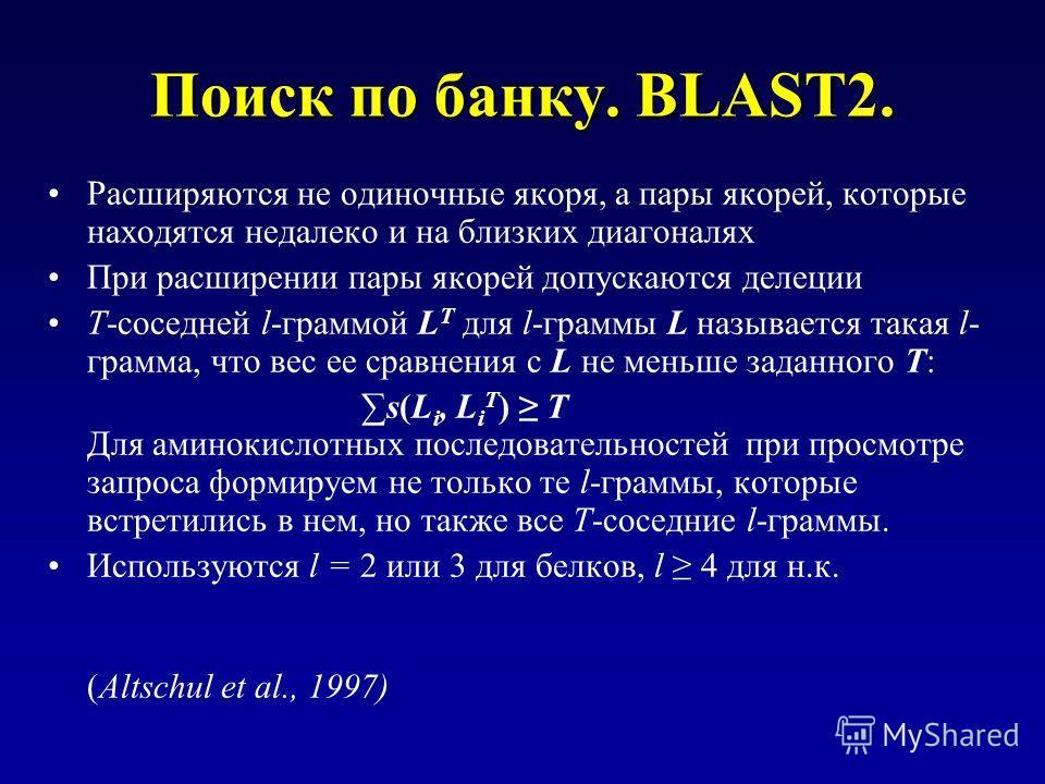 Поиск по банку. BLAST2. Расширяются не одиночные якоря, а пары якорей, которые находятся недалеко и на близких диагоналях При расширении пары якорей допускаются делеции T-соседней l-граммой L T для l-граммы L называется такая l- грамма, что вес ее ср