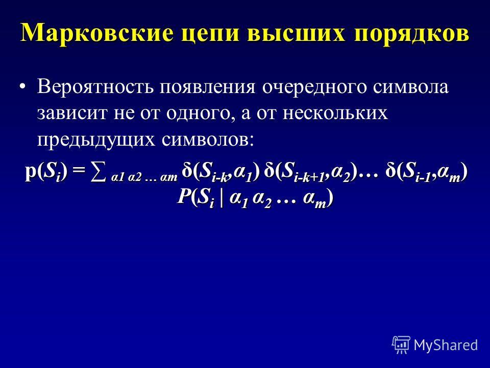 Марковские цепи высших порядков Вероятность появления очередного символа зависит не от одного, а от нескольких предыдущих символов: p(S i ) = α1 α2 … αm δ(S i-k,α 1 ) δ(S i-k+1,α 2 )… δ(S i-1,α m ) P(S i | α 1 α 2 … α m )