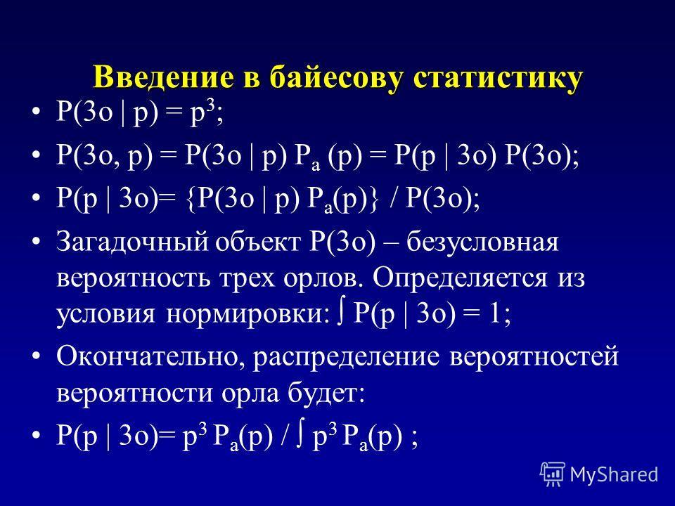 Введение в байесову статистику P(3o | p) = p 3 ; P(3o, p) = P(3o | p) P a (p) = P(p | 3o) P(3o); P(p | 3o)= {P(3o | p) P a (p)} / P(3o); Загадочный объект P(3o) – безусловная вероятность трех орлов. Определяется из условия нормировки: P(p | 3o) = 1;