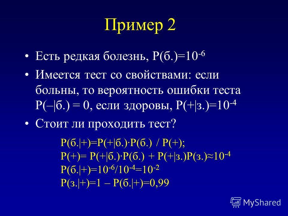 Пример 2 Есть редкая болезнь, P(б.)=10 -6 Имеется тест со свойствами: если больны, то вероятность ошибки теста P(–|б.) = 0, если здоровы, P(+|з.)=10 -4 Стоит ли проходить тест? P(б.|+)=P(+|б.)·P(б.) / P(+); P(+)= P(+|б.)·P(б.) + P(+|з.)P(з.)10 -4 P(б