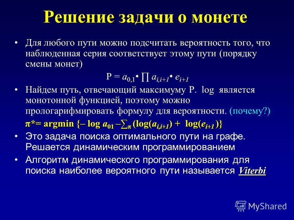 Решение задачи о монете Для любого пути можно подсчитать вероятность того, что наблюденная серия соответствует этому пути (порядку смены монет) P = a 0,1 a i,i+1 e i+1 Найдем путь, отвечающий максимуму P. log является монотонной функцией, поэтому мож