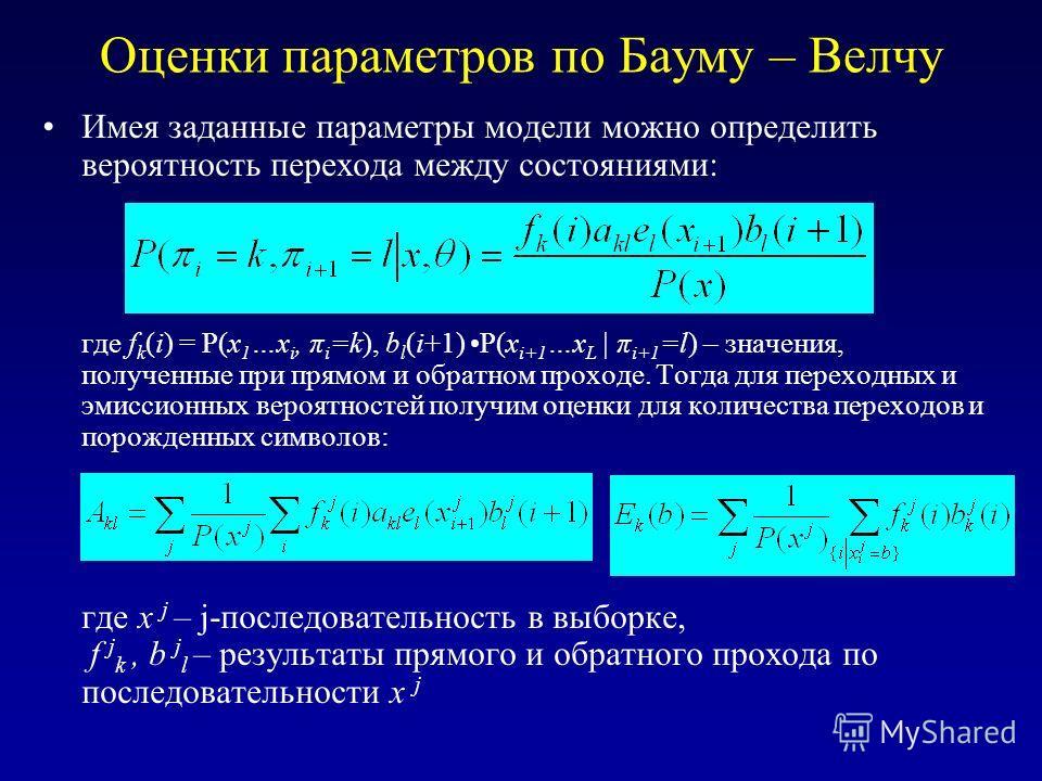 Оценки параметров по Бауму – Велчу Имея заданные параметры модели можно определить вероятность перехода между состояниями: где f k (i) = P(x 1 …x i, π i =k), b l (i+1) P(x i+1 …x L | π i+1 =l) – значения, полученные при прямом и обратном проходе. Тог