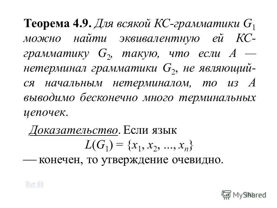 103 Теорема 4.9. Для всякой КС-грамматики G 1 можно найти эквивалентную ей КС- грамматику G 2, такую, что если A нетерминал грамматики G 2, не являющий- ся начальным нетерминалом, то из A выводимо бесконечно много терминальных цепочек. Доказательство