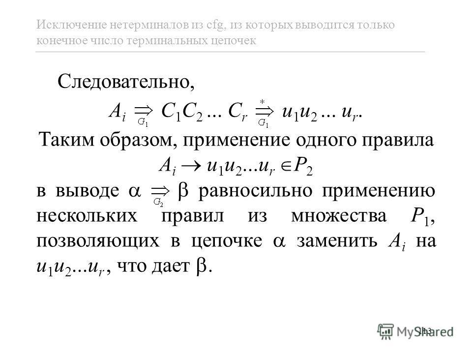 113 Исключение нетерминалов из cfg, из которых выводится только конечное число терминальных цепочек Следовательно, A i C 1 C 2... C r u 1 u 2... u r. Таким образом, применение одного правила A i u 1 u 2...u r P 2 в выводе равносильно применению неско