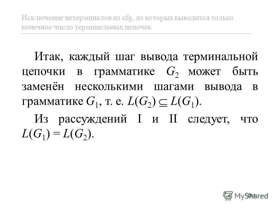 114 Итак, каждый шаг вывода терминальной цепочки в грамматике G 2 может быть заменён несколькими шагами вывода в грамматике G 1, т. е. L(G 2 ) L(G 1 ). Из рассуждений I и II следует, что L(G 1 ) = L(G 2 ). Исключение нетерминалов из cfg, из которых в