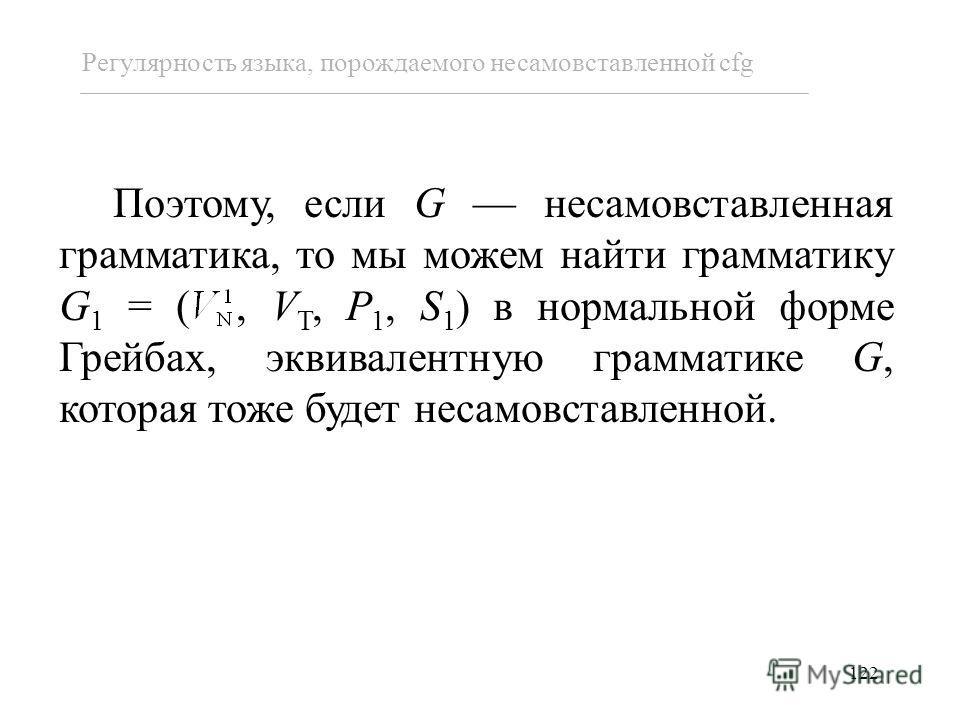 122 Поэтому, если G несамовставленная грамматика, то мы можем найти грамматику G 1 = (, V T, P 1, S 1 ) в нормальной форме Грейбах, эквивалентную грамматике G, которая тоже будет несамовставленной. Регулярность языка, порождаемого несамовставленной c