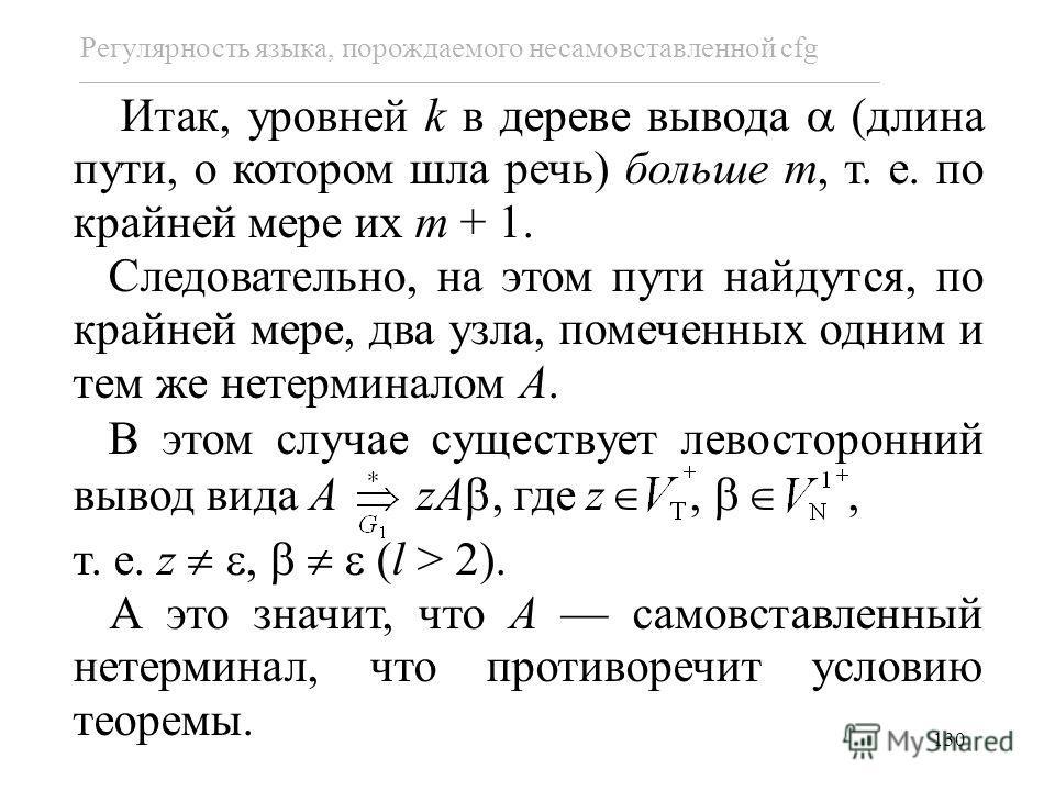 130 Регулярность языка, порождаемого несамовставленной cfg Итак, уровней k в дереве вывода (длина пути, о котором шла речь) больше m, т. е. по крайней мере их m + 1. Следовательно, на этом пути найдутся, по крайней мере, два узла, помеченных одним и