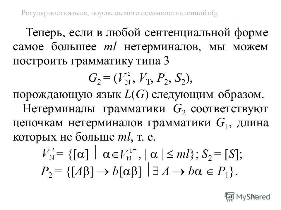 131 Регулярность языка, порождаемого несамовставленной cfg Теперь, если в любой сентенциальной форме самое большее ml нетерминалов, мы можем построить грамматику типа 3 G 2 = (, V T, P 2, S 2 ), порождающую язык L(G) следующим образом. Нетерминалы гр