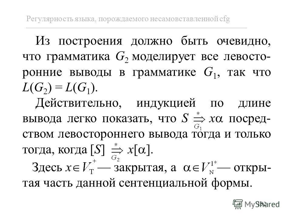 132 Регулярность языка, порождаемого несамовставленной cfg Из построения должно быть очевидно, что грамматика G 2 моделирует все левосто- ронние выводы в грамматике G 1, так что L(G 2 ) = L(G 1 ). Действительно, индукцией по длине вывода легко показа