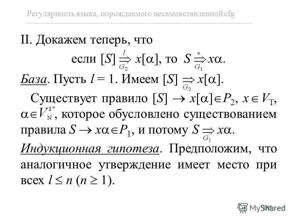 135 Регулярность языка, порождаемого несамовставленной cfg II. Докажем теперь, что если [S] x[ ], то S x. База. Пусть l = 1. Имеем [S] x[ ]. Существует правило [S] x[ ] P 2, x V T,, которое обусловлено существованием правила S x P 1, и потому S x. Ин