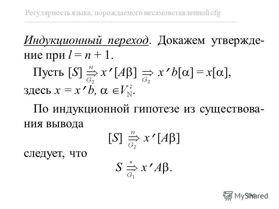 136 Регулярность языка, порождаемого несамовставленной cfg Индукционный переход. Докажем утвержде- ние при l = n + 1. Пусть [S] x [A ] x b[ ] = x[ ], здесь x = x b,. По индукционной гипотезе из существова- ния вывода [S] x [A ] следует, что S x A.