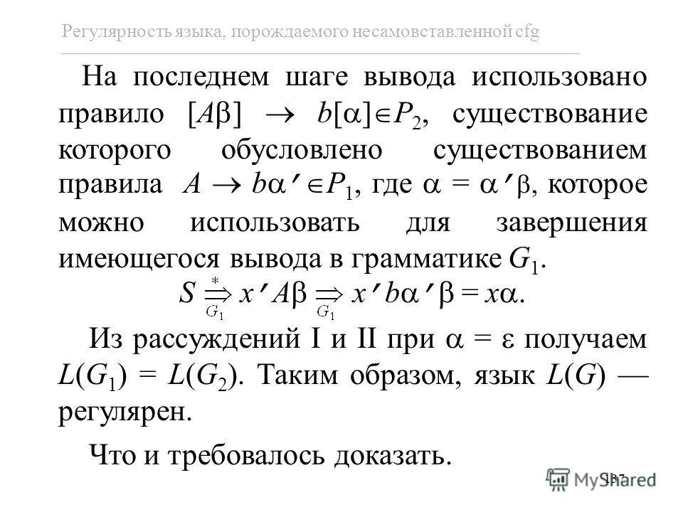 137 Регулярность языка, порождаемого несамовставленной cfg На последнем шаге вывода использовано правило [A ] b[ ] P 2, существование которого обусловлено существованием правила A b P 1, где =, которое можно использовать для завершения имеющегося выв