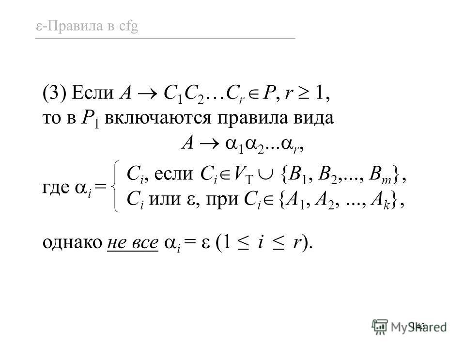 143 -Правила в cfg (3) Если A C 1 C 2 …C r P, r 1, то в P 1 включаются правила вида A 1 2... r, однако не все i = (1 i r). C i, если C i V T {B 1, B 2,..., B m }, C i или, при C i {A 1, A 2,..., A k }, где i =