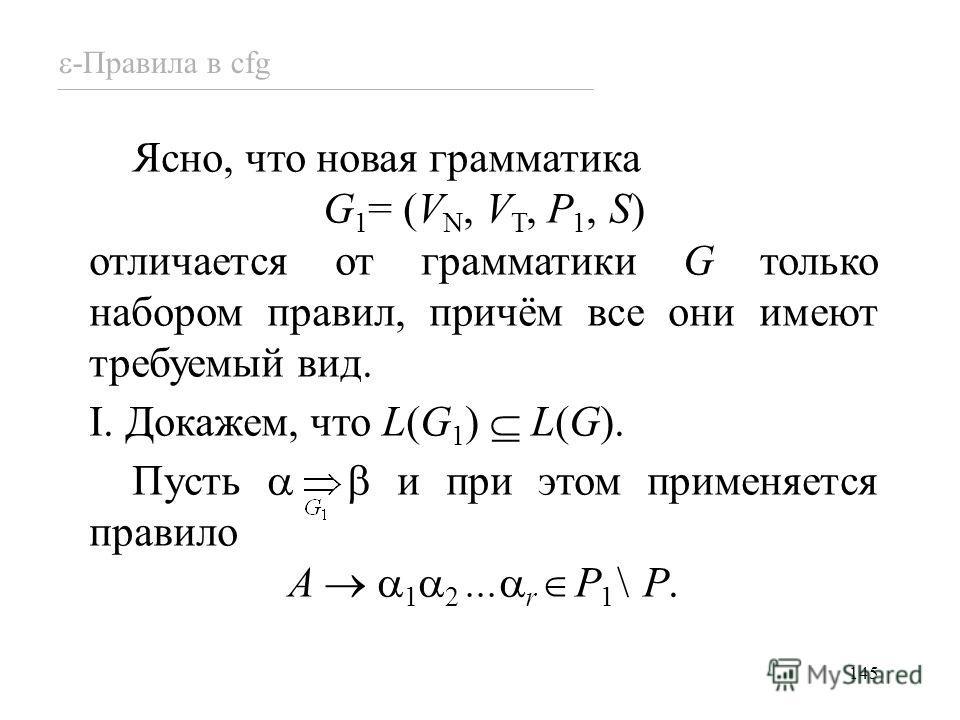 145 -Правила в cfg Ясно, что новая грамматика G 1 = (V N, V T, P 1, S) отличается от грамматики G только набором правил, причём все они имеют требуемый вид. I. Докажем, что L(G 1 ) L(G). Пусть и при этом применяется правило A 1 2... r P 1 \ P.