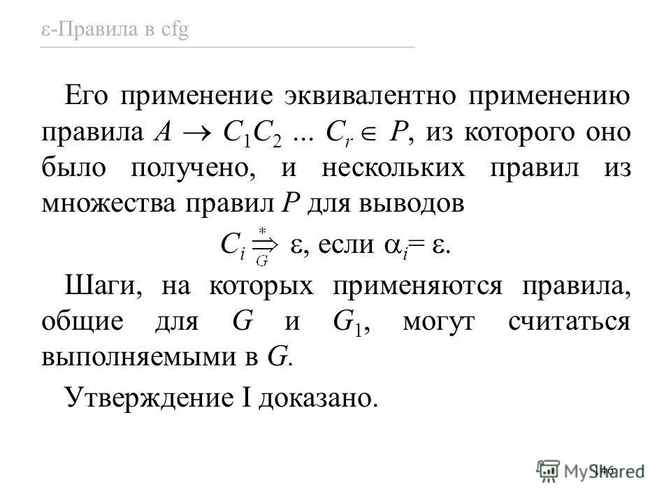 146 -Правила в cfg Его применение эквивалентно применению правила A C 1 C 2... C r P, из которого оно было получено, и нескольких правил из множества правил P для выводов C i, если i =. Шаги, на которых применяются правила, общие для G и G 1, могут с