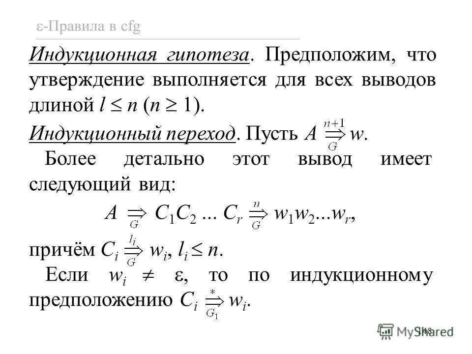 148 -Правила в cfg Индукционная гипотеза. Предположим, что утверждение выполняется для всех выводов длиной l n (n 1). Индукционный переход. Пусть A w. Более детально этот вывод имеет следующий вид: A C 1 C 2... C r w 1 w 2...w r, причём C i w i, l i