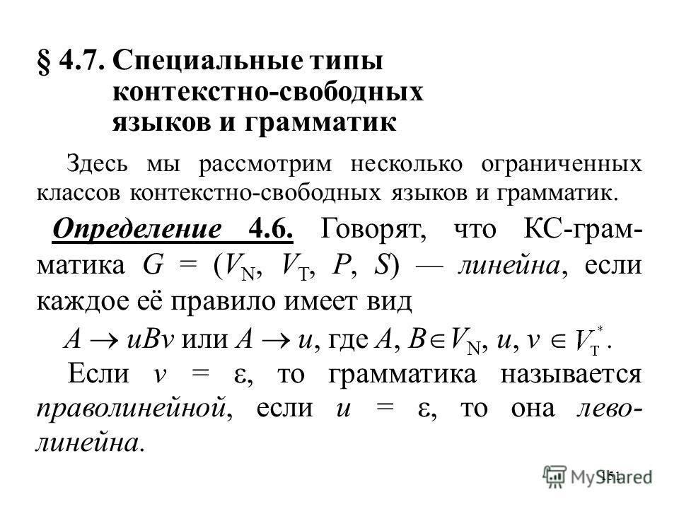151 § 4.7. Специальные типы контекстно-свободных языков и грамматик Здесь мы рассмотрим несколько ограниченных классов контекстно-свободных языков и грамматик. Определение 4.6. Говорят, что КС-грам- матика G = (V N, V T, P, S) линейна, если каждое её