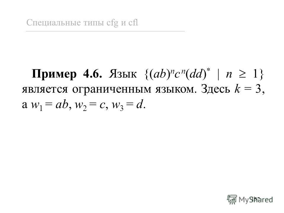 157 Пример 4.6. Язык {(ab) n c n (dd) * n 1} является ограниченным языком. Здесь k = 3, а w 1 = ab, w 2 = c, w 3 = d. Специальные типы cfg и cfl