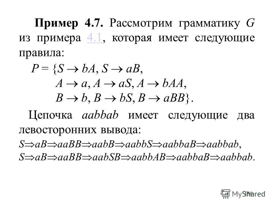 159 Пример 4.7. Рассмотрим грамматику G из примера 4.1, которая имеет следующие правила:4.1 P = {S bA,S aB, A a, A aS, A bAA, B b, B bS, B aBB}. Цепочка aabbab имеет следующие два левосторонних вывода: S aB aaBB aabB aabbS aabbaB aabbab, S aB aaBB aa