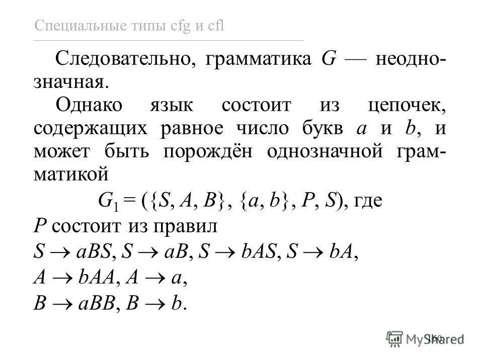 160 Следовательно, грамматика G неодно- значная. Однако язык состоит из цепочек, содержащих равное число букв a и b, и может быть порождён однозначной грам- матикой G 1 = ({S, A, B}, {a, b}, P, S), где P состоит из правил S aBS, S aB, S bAS, S bA, A