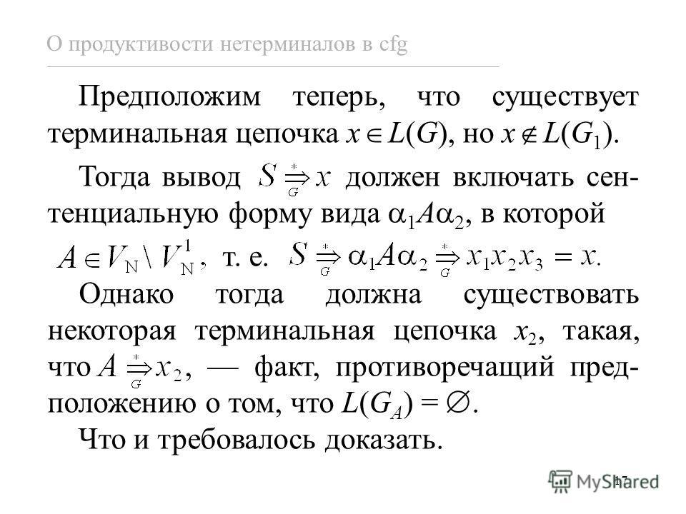 17 О продуктивости нетерминалов в cfg Предположим теперь, что существует терминальная цепочка x L(G), но x L(G 1 ). Тогда вывод должен включать сен- тенциальную форму вида 1 A 2, в которой т. е. Однако тогда должна существовать некоторая терминальная