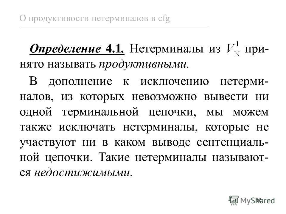 18 Определение 4.1. Нетерминалы из при- нято называть продуктивными. В дополнение к исключению нетерми- налов, из которых невозможно вывести ни одной терминальной цепочки, мы можем также исключать нетерминалы, которые не участвуют ни в каком выводе с