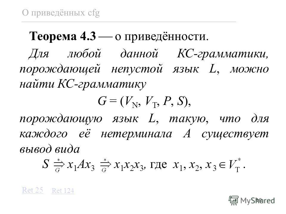 19 О приведённых cfg Теорема 4.3 о приведённости. Для любой данной КС-грамматики, порождающей непустой язык L, можно найти КС-грамматику G = (V N, V T, P, S), порождающую язык L, такую, что для каждого её нетерминала A существует вывод вида S x 1 Ax