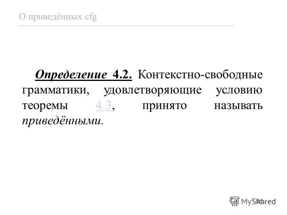 25 Определение 4.2. Контекстно-свободные грамматики, удовлетворяющие условию теоремы 4.3, принято называть приведёнными.4.3 О приведённых cfg