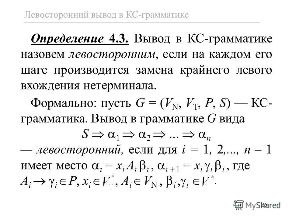 26 Левосторонний вывод в КС-грамматике Определение 4.3. Вывод в КС-грамматике назовем левосторонним, если на каждом его шаге производится замена крайнего левого вхождения нетерминала. Формально: пусть G = (V N, V T, P, S) КС- грамматика. Вывод в грам