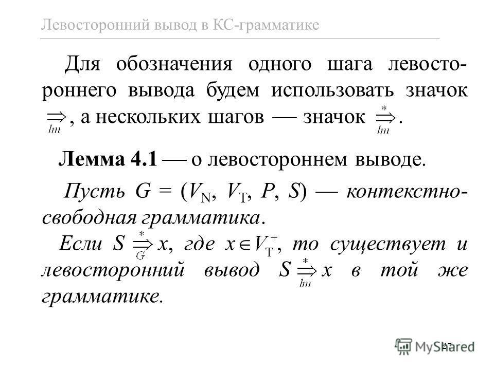 27 Левосторонний вывод в КС-грамматике Для обозначения одного шага левосто- роннего вывода будем использовать значок., а нескольких шагов значок. Лемма 4.1 о левостороннем выводе. Пусть G = (V N, V T, P, S) контекстно- свободная грамматика. Если S x,